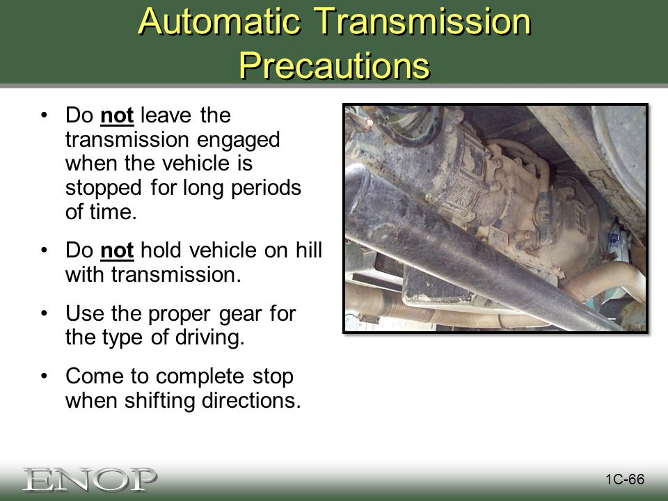 Automatic Transmission Precautions Do not leave the transmission engaged when the vehicle is stopped for long periods of time.