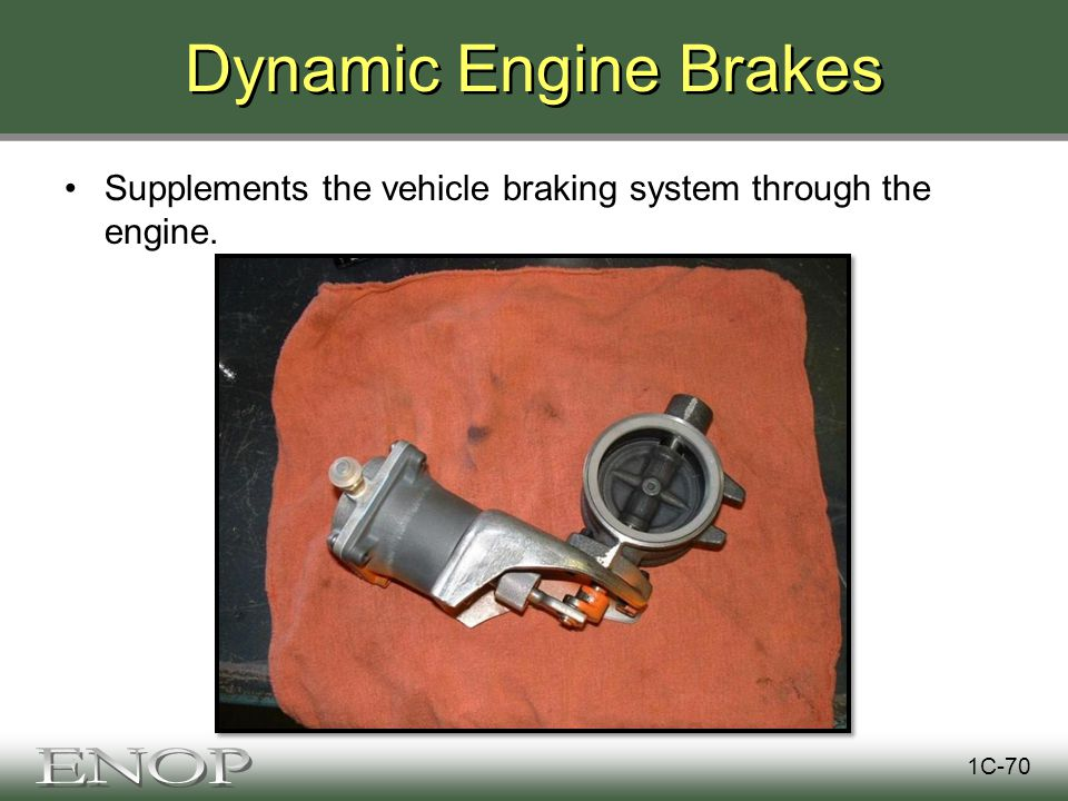 Dynamic Engine Brakes Supplements the vehicle braking system through the engine. 1C-70