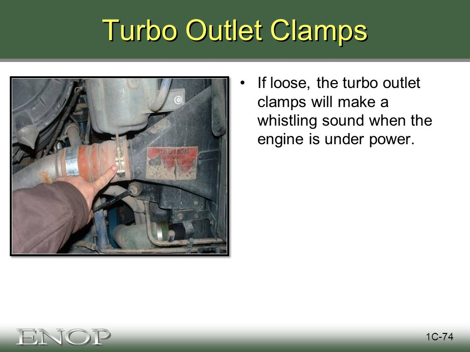 Turbo Outlet Clamps If loose, the turbo outlet clamps will make a whistling sound when the engine is under power.