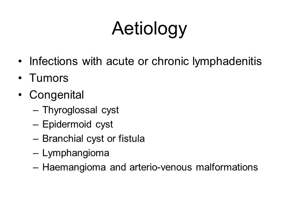 Aetiology Infections with acute or chronic lymphadenitis Tumors Congenital –Thyroglossal cyst –Epidermoid cyst –Branchial cyst or fistula –Lymphangioma –Haemangioma and arterio-venous malformations