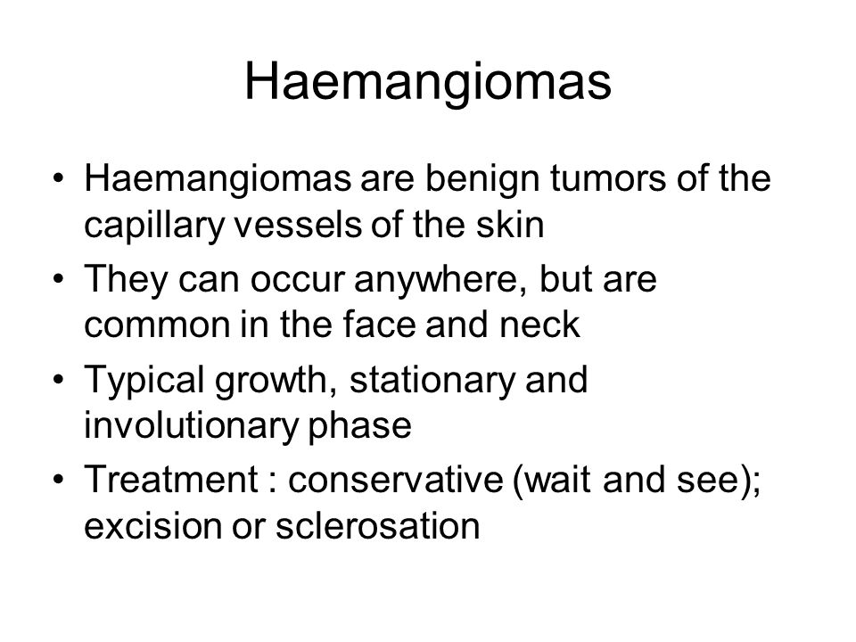 Haemangiomas Haemangiomas are benign tumors of the capillary vessels of the skin They can occur anywhere, but are common in the face and neck Typical growth, stationary and involutionary phase Treatment : conservative (wait and see); excision or sclerosation