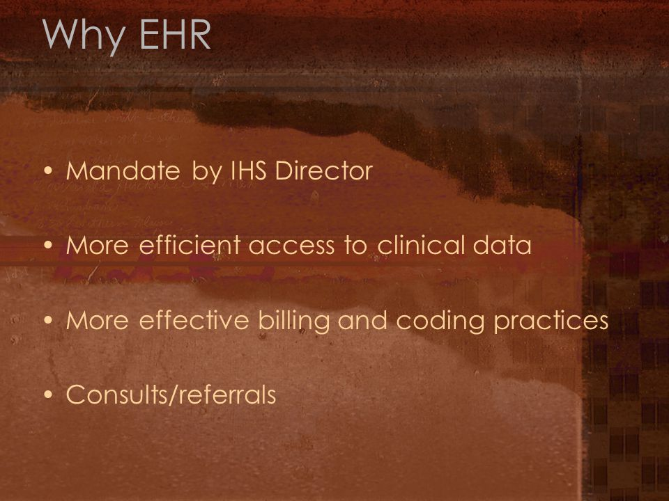 Why EHR Mandate by IHS Director More efficient access to clinical data More effective billing and coding practices Consults/referrals