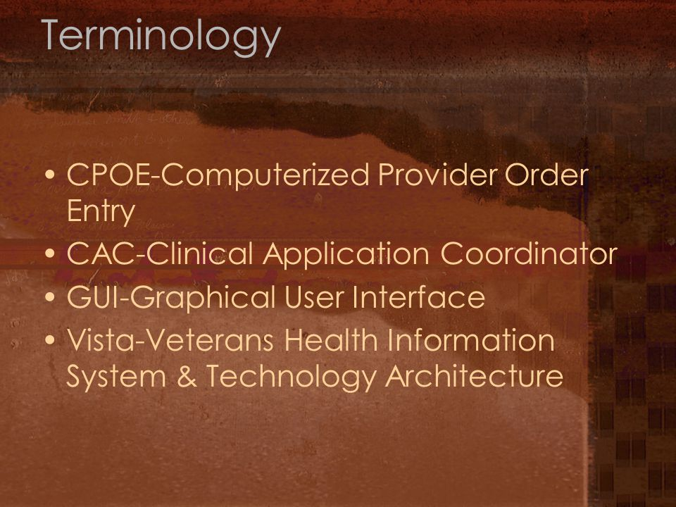 Terminology CPOE-Computerized Provider Order Entry CAC-Clinical Application Coordinator GUI-Graphical User Interface Vista-Veterans Health Information System & Technology Architecture