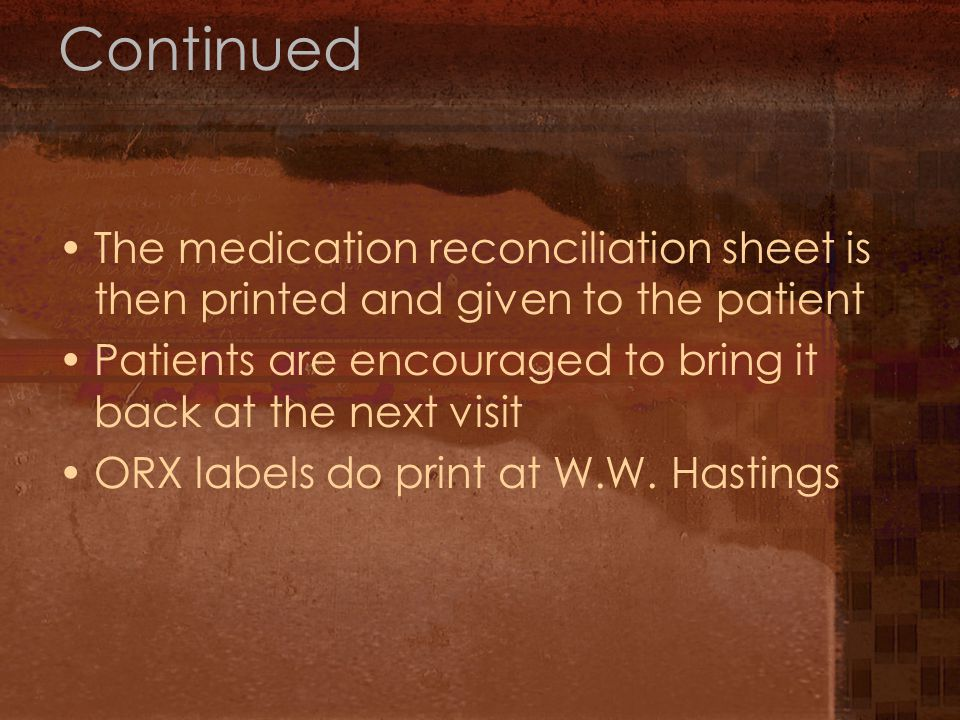 Continued The medication reconciliation sheet is then printed and given to the patient Patients are encouraged to bring it back at the next visit ORX labels do print at W.W.