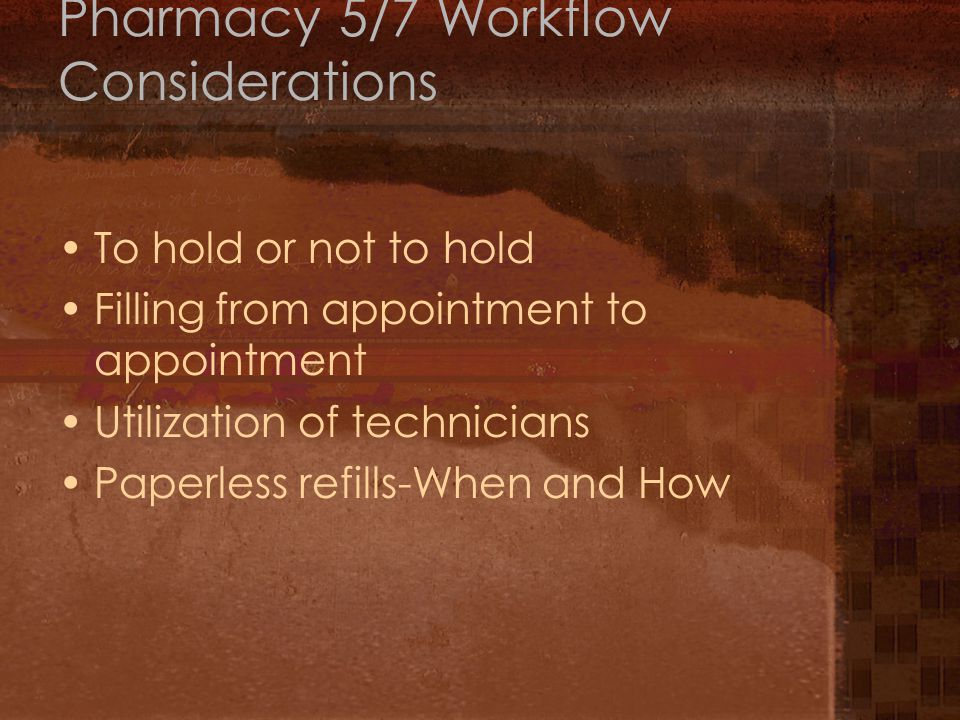 Pharmacy 5/7 Workflow Considerations To hold or not to hold Filling from appointment to appointment Utilization of technicians Paperless refills-When and How