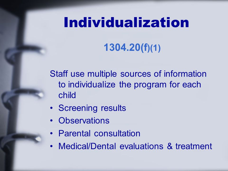 Individualization (f )(1) Staff use multiple sources of information to individualize the program for each child Screening results Observations Parental consultation Medical/Dental evaluations & treatment