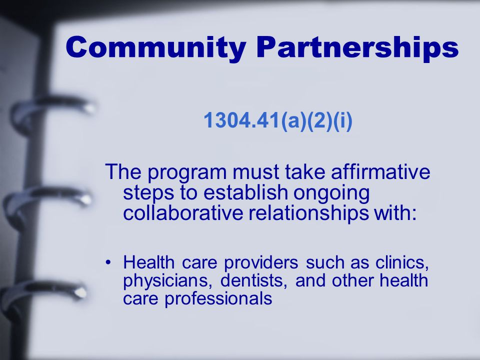 Community Partnerships (a)(2)(i) The program must take affirmative steps to establish ongoing collaborative relationships with: Health care providers such as clinics, physicians, dentists, and other health care professionals