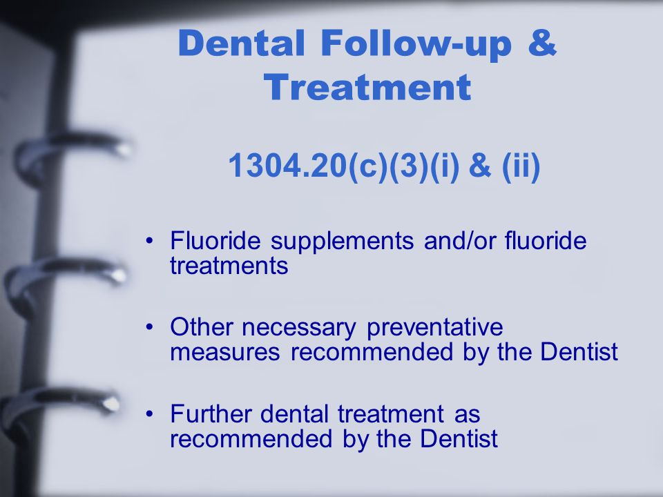 Dental Follow-up & Treatment (c)(3)(i) & (ii) Fluoride supplements and/or fluoride treatments Other necessary preventative measures recommended by the Dentist Further dental treatment as recommended by the Dentist