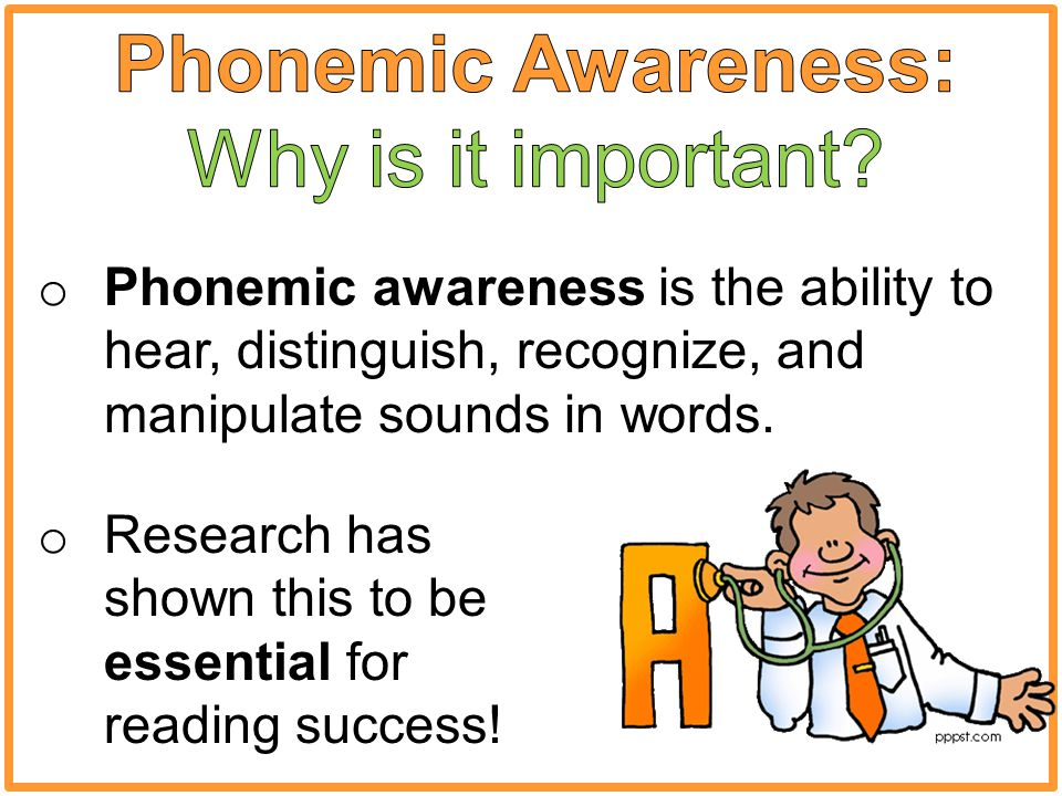 o Phonemic awareness is the ability to hear, distinguish, recognize, and manipulate sounds in words.