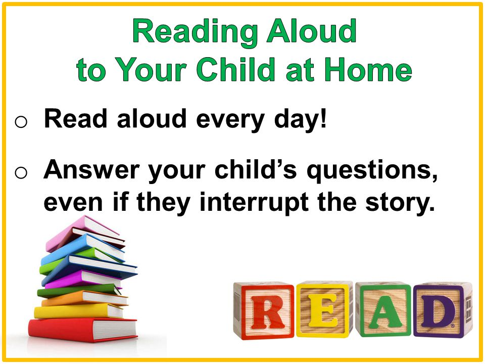 o Read aloud every day! o Answer your child's questions, even if they interrupt the story.