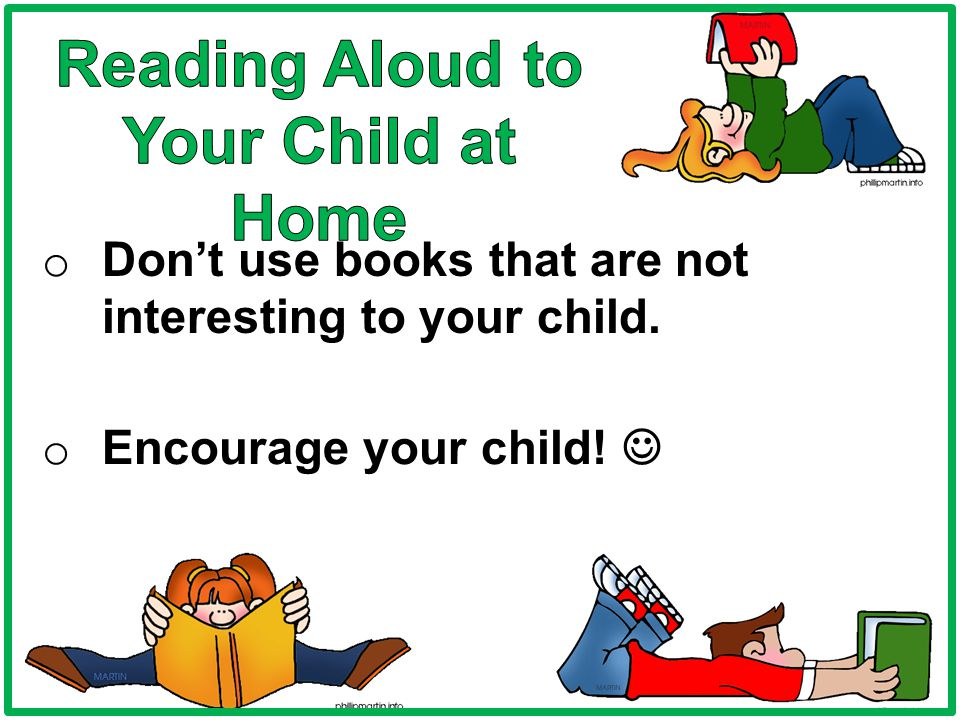 o Don't use books that are not interesting to your child. o Encourage your child!