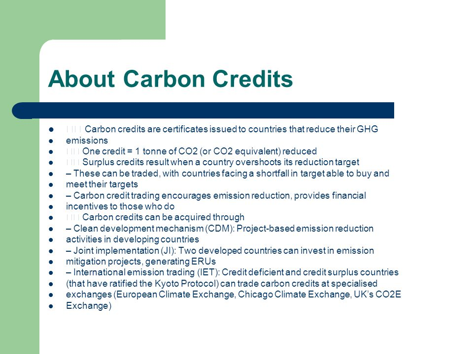 About Carbon Credits Carbon credits are certificates issued to countries that reduce their GHG emissions One credit = 1 tonne of CO2 (or CO2 equivalent) reduced Surplus credits result when a country overshoots its reduction target – These can be traded, with countries facing a shortfall in target able to buy and meet their targets – Carbon credit trading encourages emission reduction, provides financial incentives to those who do Carbon credits can be acquired through – Clean development mechanism (CDM): Project-based emission reduction activities in developing countries – Joint implementation (JI): Two developed countries can invest in emission mitigation projects, generating ERUs – International emission trading (IET): Credit deficient and credit surplus countries (that have ratified the Kyoto Protocol) can trade carbon credits at specialised exchanges (European Climate Exchange, Chicago Climate Exchange, UK's CO2E Exchange)