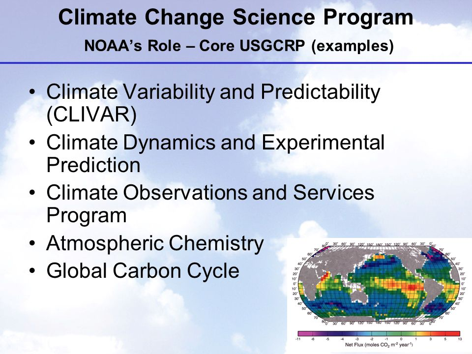 Climate Change Science Program NOAA's Role – Core USGCRP (examples) Climate Variability and Predictability (CLIVAR) Climate Dynamics and Experimental Prediction Climate Observations and Services Program Atmospheric Chemistry Global Carbon Cycle