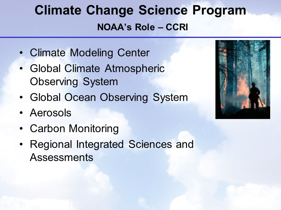 Climate Change Science Program NOAA's Role – CCRI Climate Modeling Center Global Climate Atmospheric Observing System Global Ocean Observing System Aerosols Carbon Monitoring Regional Integrated Sciences and Assessments