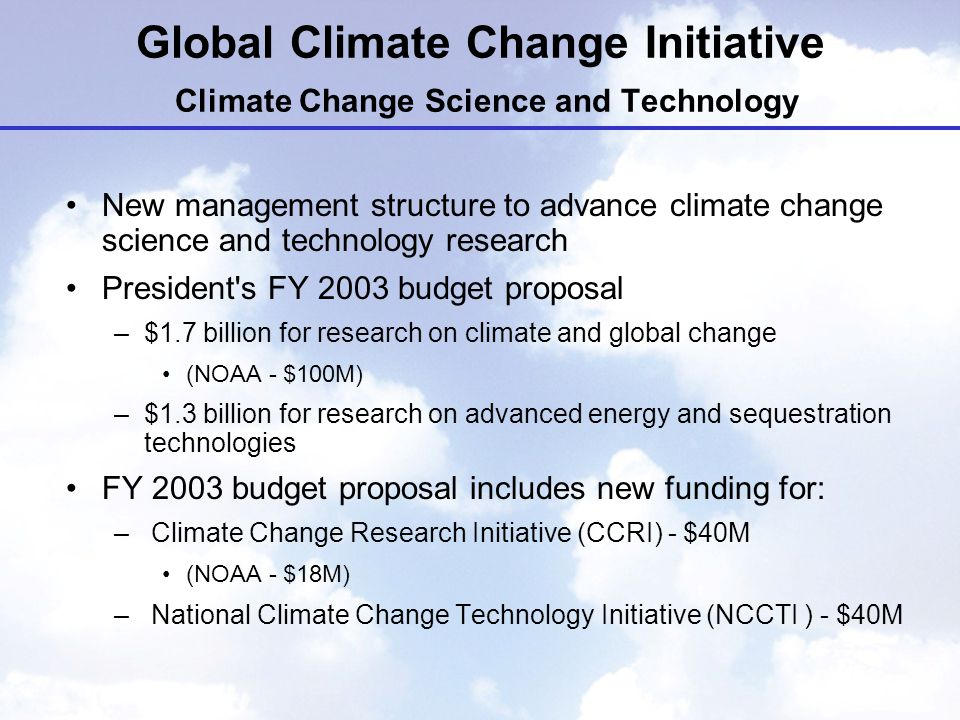 Global Climate Change Initiative Climate Change Science and Technology New management structure to advance climate change science and technology research President s FY 2003 budget proposal –$1.7 billion for research on climate and global change (NOAA - $100M) –$1.3 billion for research on advanced energy and sequestration technologies FY 2003 budget proposal includes new funding for: – Climate Change Research Initiative (CCRI) - $40M (NOAA - $18M) – National Climate Change Technology Initiative (NCCTI ) - $40M