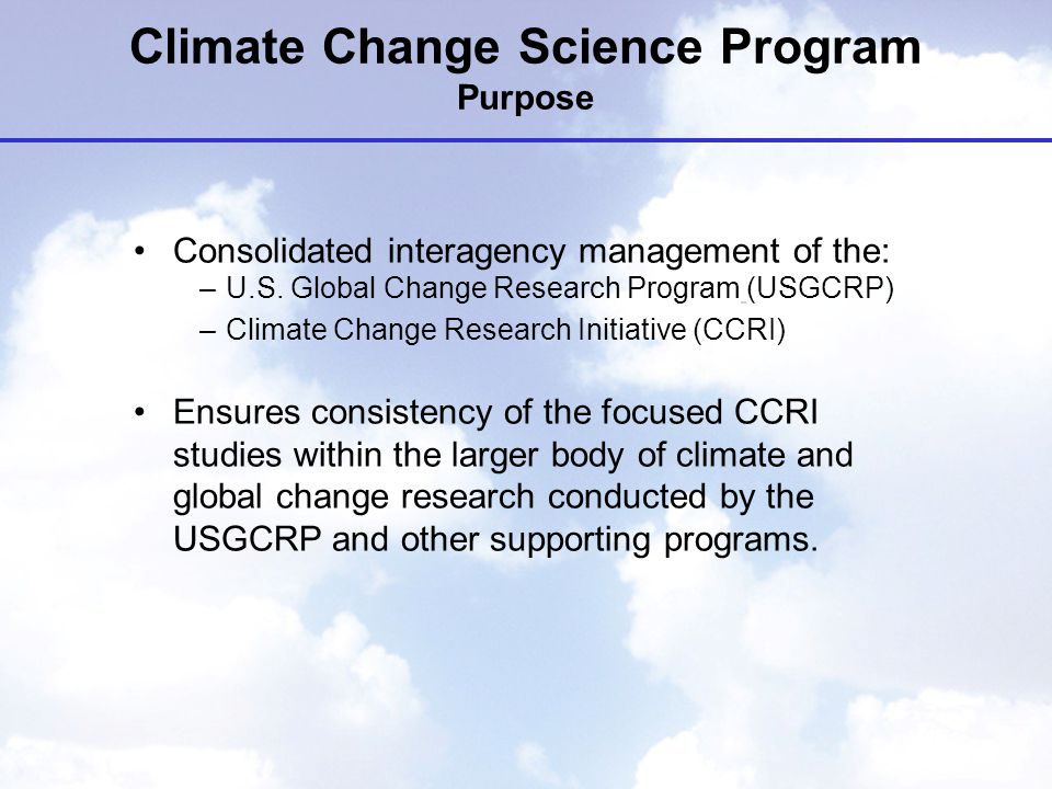 Climate Change Science Program Purpose Consolidated interagency management of the: –U.S.