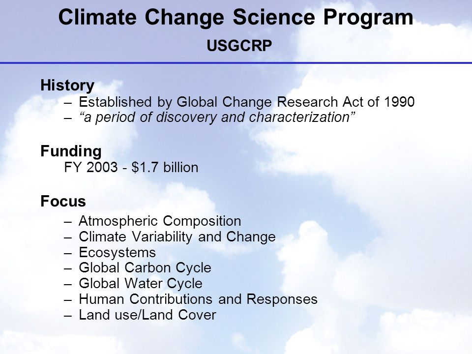 Climate Change Science Program USGCRP History –Established by Global Change Research Act of 1990 – a period of discovery and characterization Funding FY $1.7 billion Focus –Atmospheric Composition –Climate Variability and Change –Ecosystems –Global Carbon Cycle –Global Water Cycle –Human Contributions and Responses –Land use/Land Cover