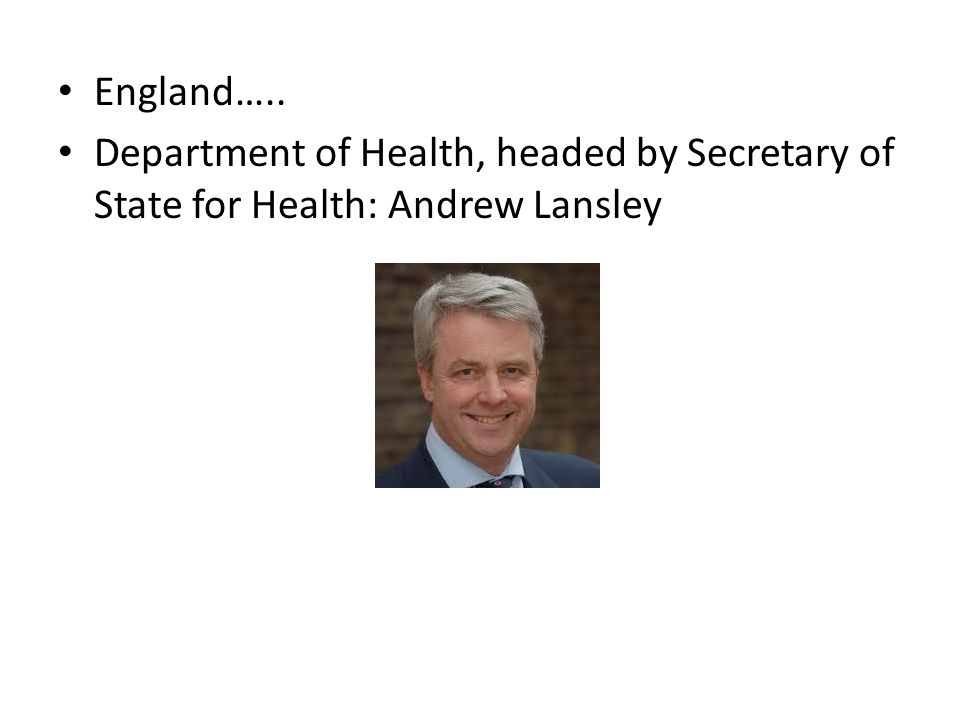 England….. Department of Health, headed by Secretary of State for Health: Andrew Lansley