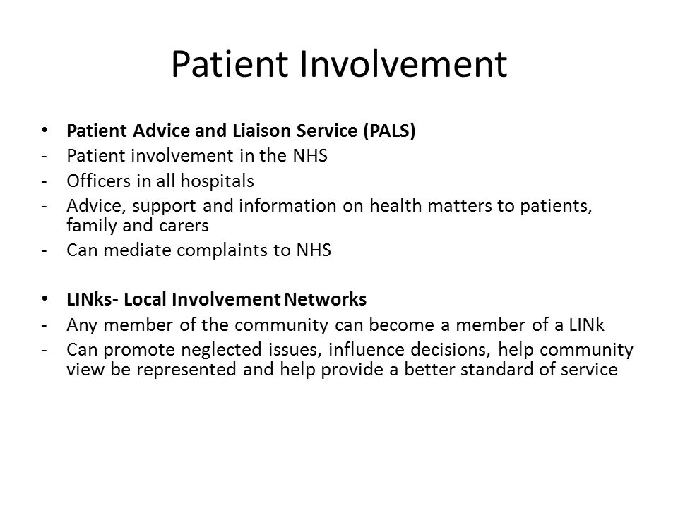 Patient Involvement Patient Advice and Liaison Service (PALS) -Patient involvement in the NHS -Officers in all hospitals -Advice, support and information on health matters to patients, family and carers -Can mediate complaints to NHS LINks- Local Involvement Networks -Any member of the community can become a member of a LINk -Can promote neglected issues, influence decisions, help community view be represented and help provide a better standard of service