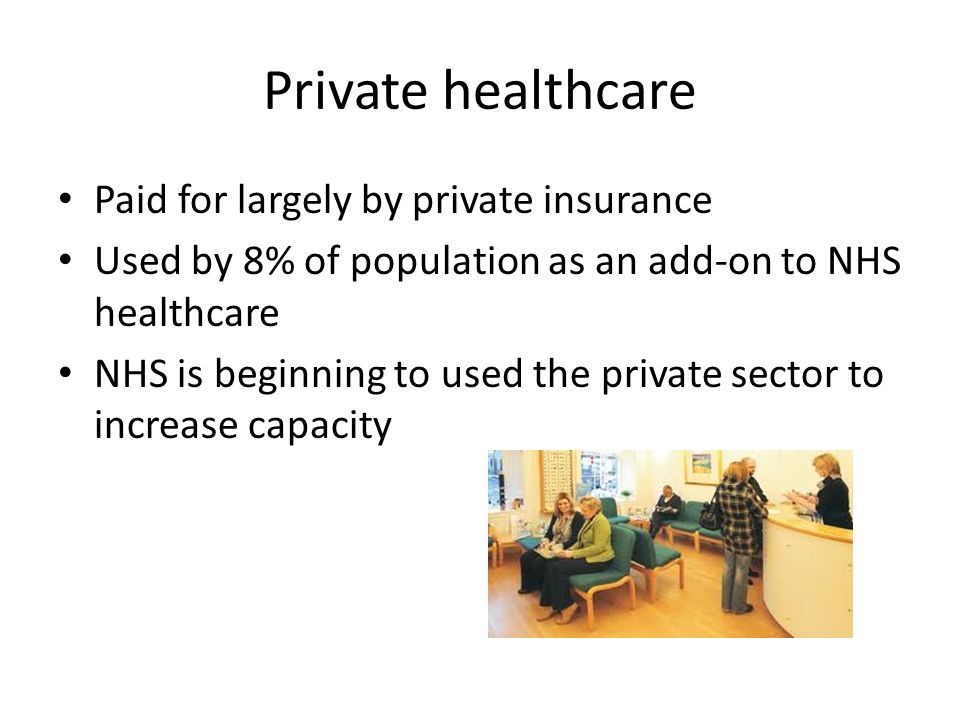 Private healthcare Paid for largely by private insurance Used by 8% of population as an add-on to NHS healthcare NHS is beginning to used the private sector to increase capacity