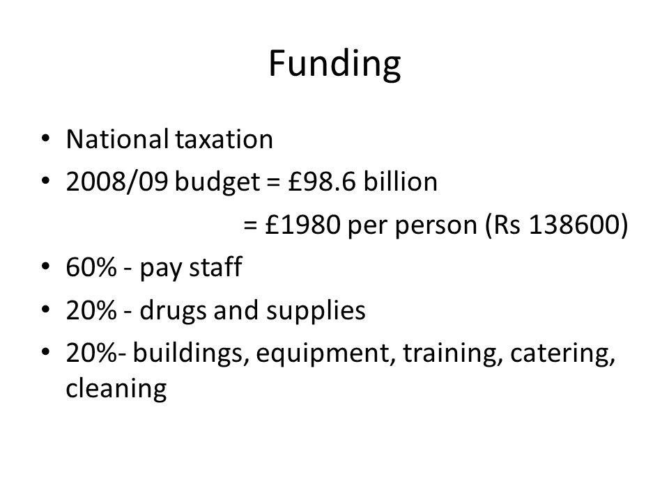 Funding National taxation 2008/09 budget = £98.6 billion = £1980 per person (Rs ) 60% - pay staff 20% - drugs and supplies 20%- buildings, equipment, training, catering, cleaning