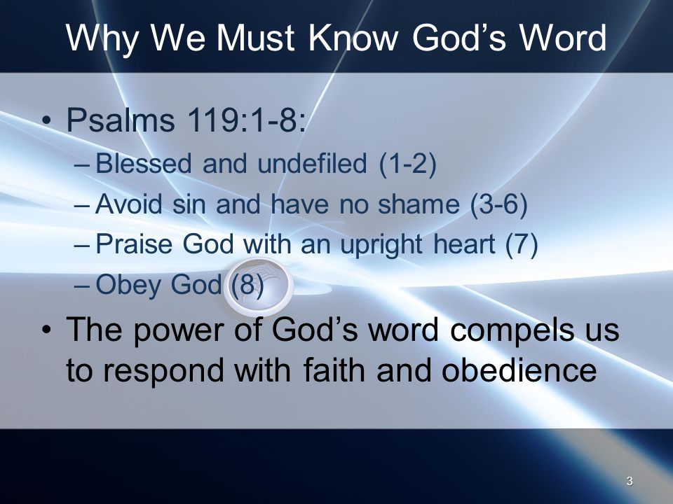 Why We Must Know God's Word Psalms 119:1-8: –Blessed and undefiled (1-2) –Avoid sin and have no shame (3-6) –Praise God with an upright heart (7) –Obey God (8) The power of God's word compels us to respond with faith and obedience 3