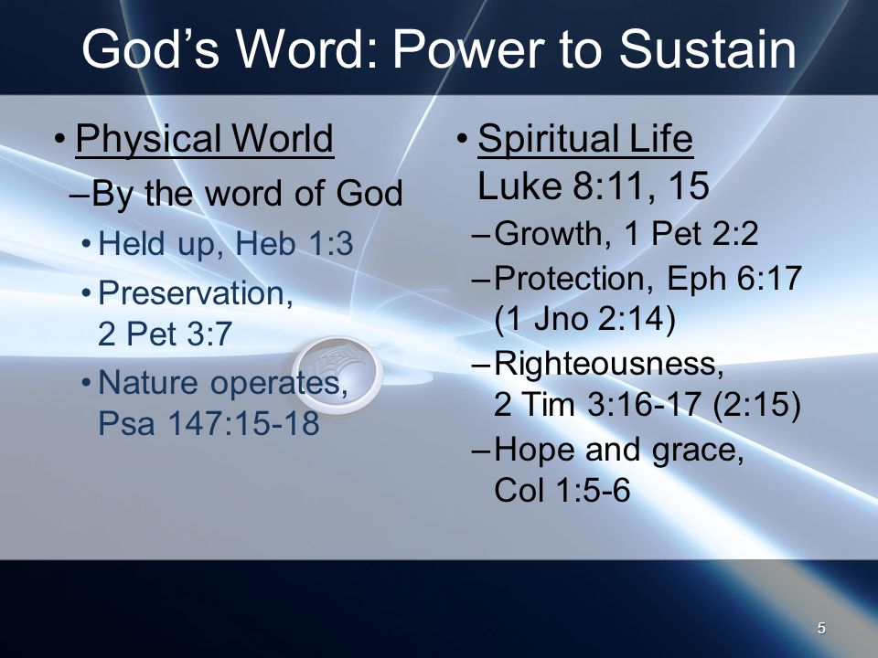 God's Word: Power to Sustain Physical World –By the word of God Held up, Heb 1:3 Preservation, 2 Pet 3:7 Nature operates, Psa 147:15-18 Spiritual Life Luke 8:11, 15 –Growth, 1 Pet 2:2 –Protection, Eph 6:17 (1 Jno 2:14) –Righteousness, 2 Tim 3:16-17 (2:15) –Hope and grace, Col 1:5-6 5