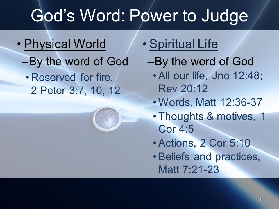 God's Word: Power to Judge Physical World –By the word of God Reserved for fire, 2 Peter 3:7, 10, 12 Spiritual Life –By the word of God All our life, Jno 12:48; Rev 20:12 Words, Matt 12:36-37 Thoughts & motives, 1 Cor 4:5 Actions, 2 Cor 5:10 Beliefs and practices, Matt 7:
