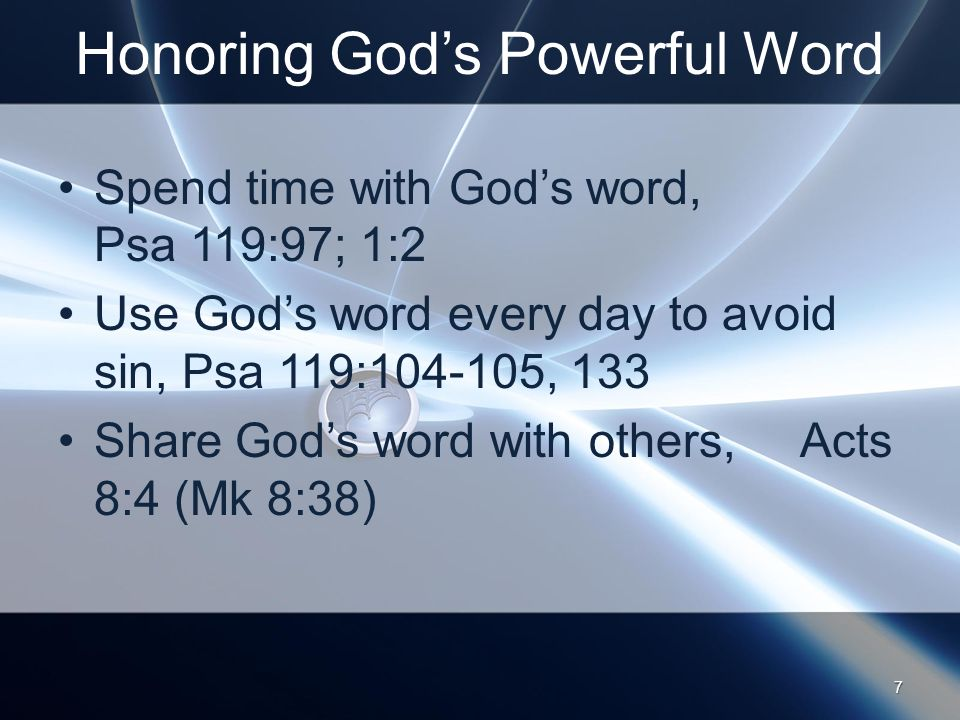 Honoring God's Powerful Word Spend time with God's word, Psa 119:97; 1:2 Use God's word every day to avoid sin, Psa 119: , 133 Share God's word with others, Acts 8:4 (Mk 8:38) 7