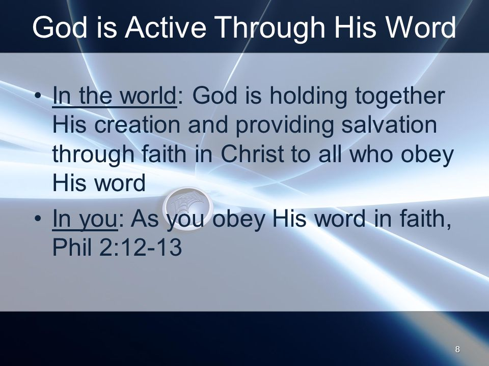 God is Active Through His Word In the world: God is holding together His creation and providing salvation through faith in Christ to all who obey His word In you: As you obey His word in faith, Phil 2: