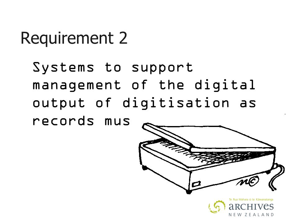 Requirement 2 Systems to support management of the digital output of digitisation as records must be in place