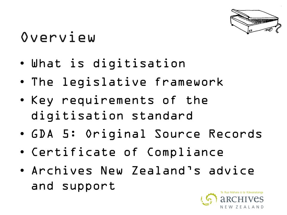 Overview What is digitisation The legislative framework Key requirements of the digitisation standard GDA 5: Original Source Records Certificate of Compliance Archives New Zealand's advice and support