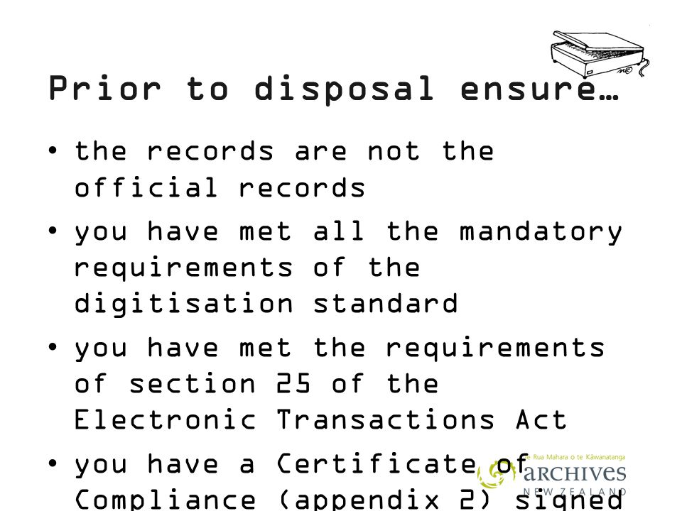 Prior to disposal ensure… the records are not the official records you have met all the mandatory requirements of the digitisation standard you have met the requirements of section 25 of the Electronic Transactions Act you have a Certificate of Compliance (appendix 2) signed by your Chief Executive