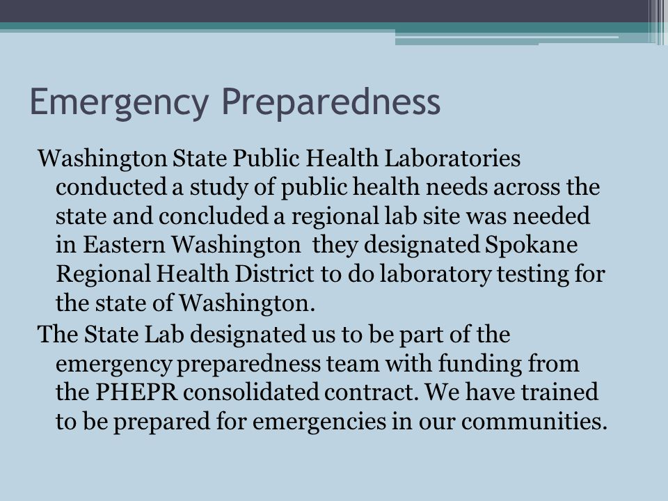 Emergency Preparedness Washington State Public Health Laboratories conducted a study of public health needs across the state and concluded a regional lab site was needed in Eastern Washington they designated Spokane Regional Health District to do laboratory testing for the state of Washington.
