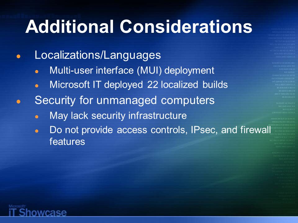 Additional Considerations ● Localizations/Languages ● Multi-user interface (MUI) deployment ● Microsoft IT deployed 22 localized builds ● Security for unmanaged computers ● May lack security infrastructure ● Do not provide access controls, IPsec, and firewall features