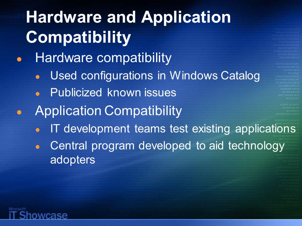 Hardware and Application Compatibility ● Hardware compatibility ● Used configurations in Windows Catalog ● Publicized known issues ● Application Compatibility ● IT development teams test existing applications ● Central program developed to aid technology adopters
