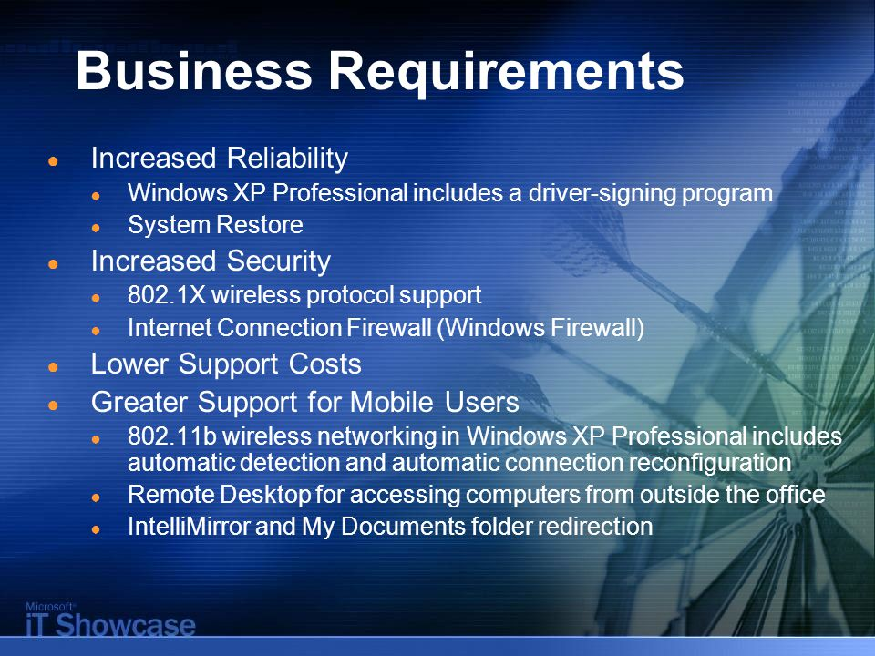 Business Requirements ● Increased Reliability ● Windows XP Professional includes a driver-signing program ● System Restore ● Increased Security ● 802.1X wireless protocol support ● Internet Connection Firewall (Windows Firewall) ● Lower Support Costs ● Greater Support for Mobile Users ● b wireless networking in Windows XP Professional includes automatic detection and automatic connection reconfiguration ● Remote Desktop for accessing computers from outside the office ● IntelliMirror and My Documents folder redirection