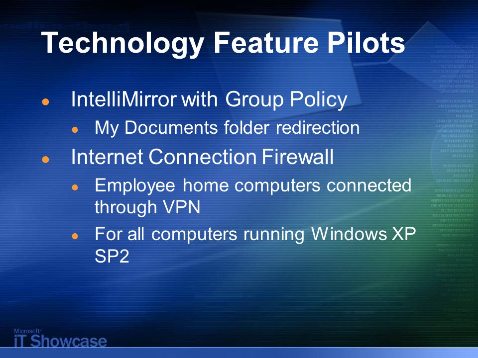 Technology Feature Pilots ● IntelliMirror with Group Policy ● My Documents folder redirection ● Internet Connection Firewall ● Employee home computers connected through VPN ● For all computers running Windows XP SP2