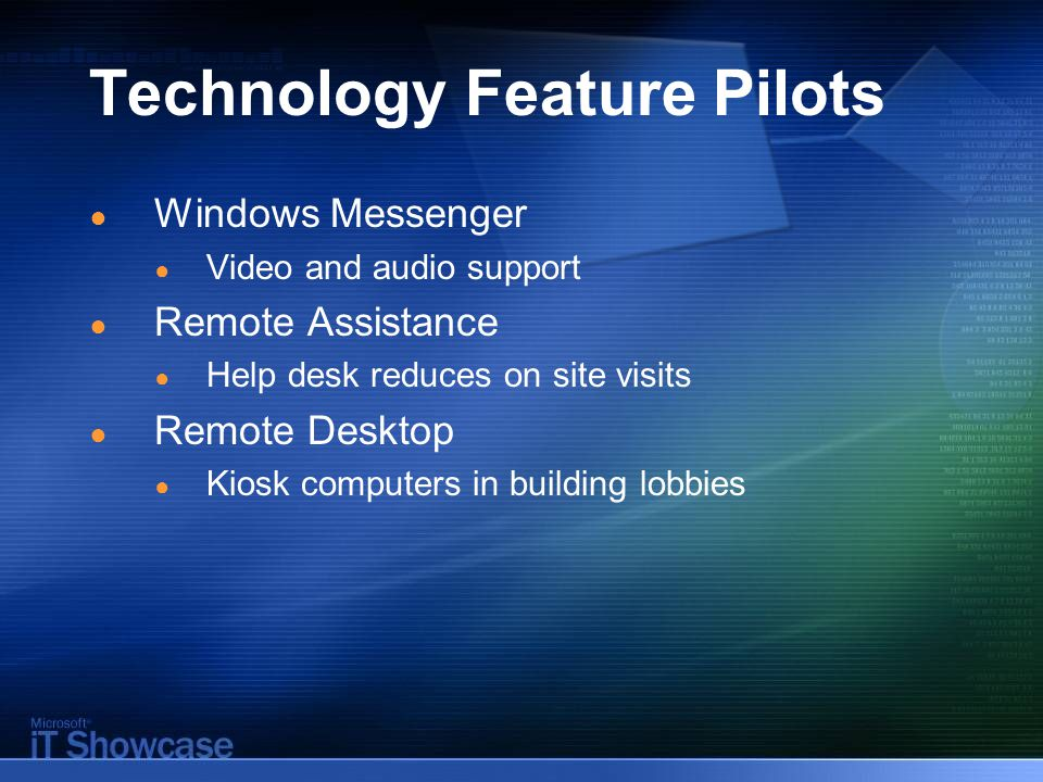 Technology Feature Pilots ● Windows Messenger ● Video and audio support ● Remote Assistance ● Help desk reduces on site visits ● Remote Desktop ● Kiosk computers in building lobbies