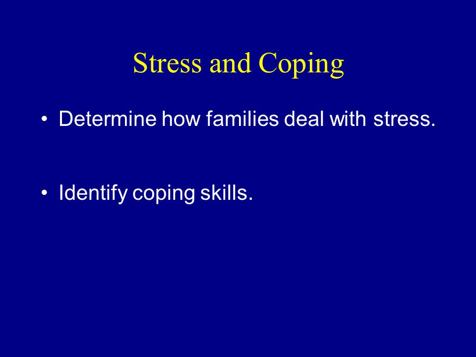 Stress and Coping Determine how families deal with stress. Identify coping skills.