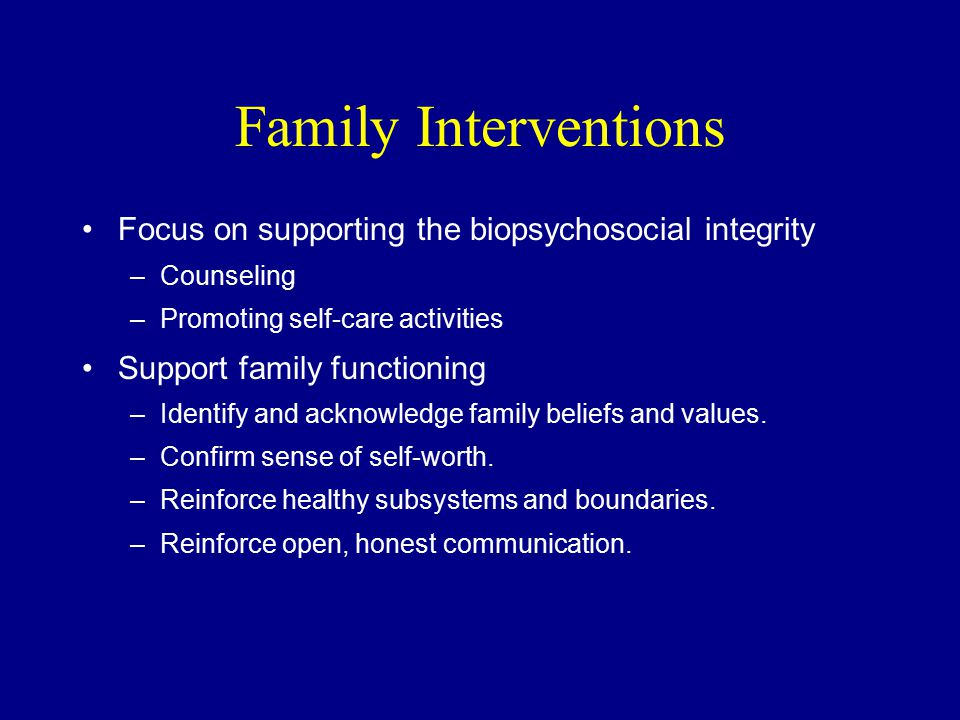 Family Interventions Focus on supporting the biopsychosocial integrity –Counseling –Promoting self-care activities Support family functioning –Identify and acknowledge family beliefs and values.