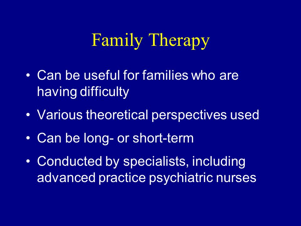Family Therapy Can be useful for families who are having difficulty Various theoretical perspectives used Can be long- or short-term Conducted by specialists, including advanced practice psychiatric nurses