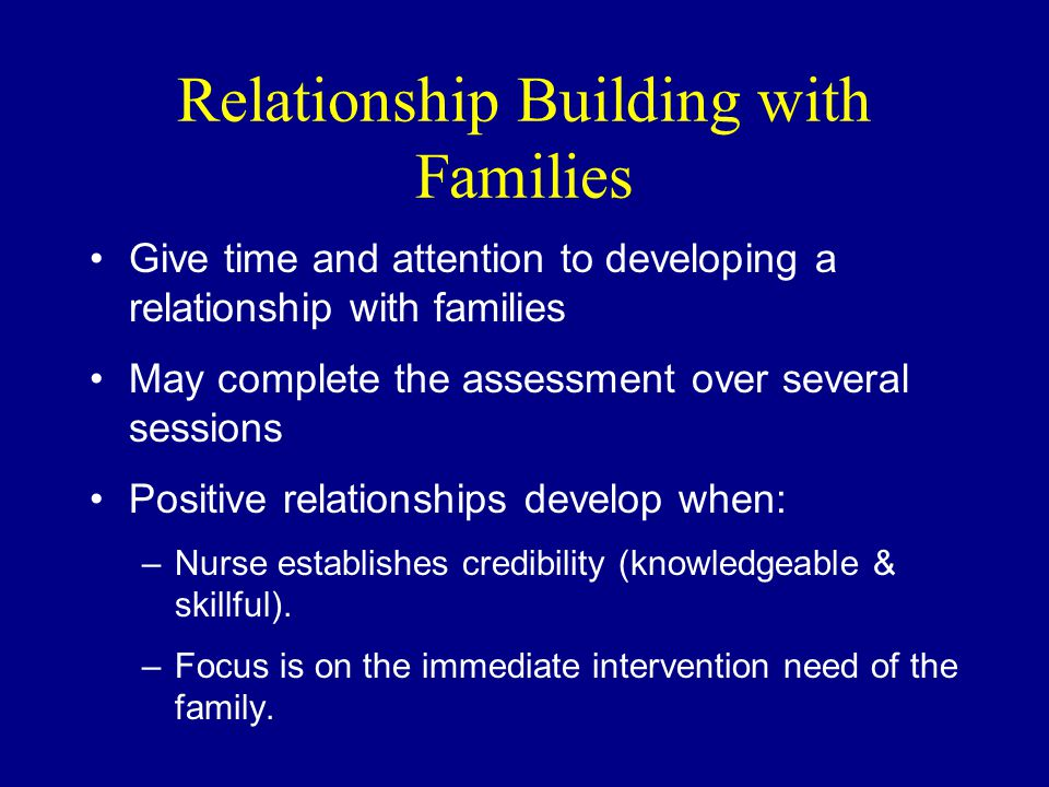 Relationship Building with Families Give time and attention to developing a relationship with families May complete the assessment over several sessions Positive relationships develop when: –Nurse establishes credibility (knowledgeable & skillful).