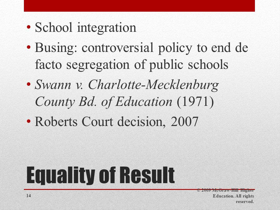 Equality of Result School integration Busing: controversial policy to end de facto segregation of public schools Swann v.