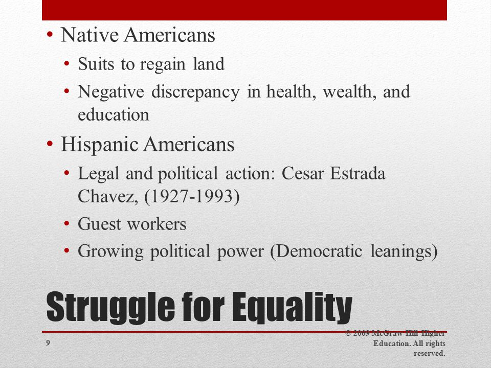 Struggle for Equality Native Americans Suits to regain land Negative discrepancy in health, wealth, and education Hispanic Americans Legal and political action: Cesar Estrada Chavez, ( ) Guest workers Growing political power (Democratic leanings) © 2009 McGraw-Hill Higher Education.