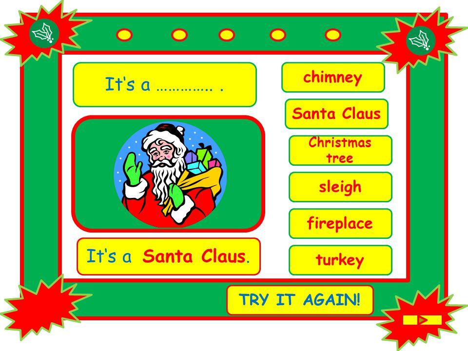 It's a …………... chimney It's a Santa Claus. TRY IT AGAIN.