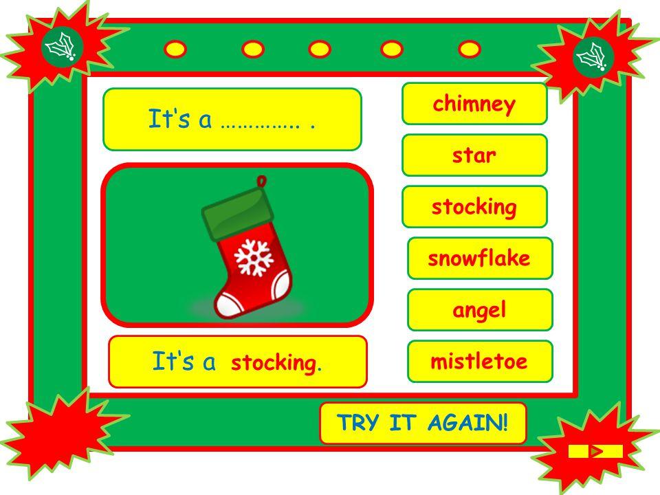 It's a …………... angel It's a stocking. TRY IT AGAIN! stocking mistletoe chimney snowflake star