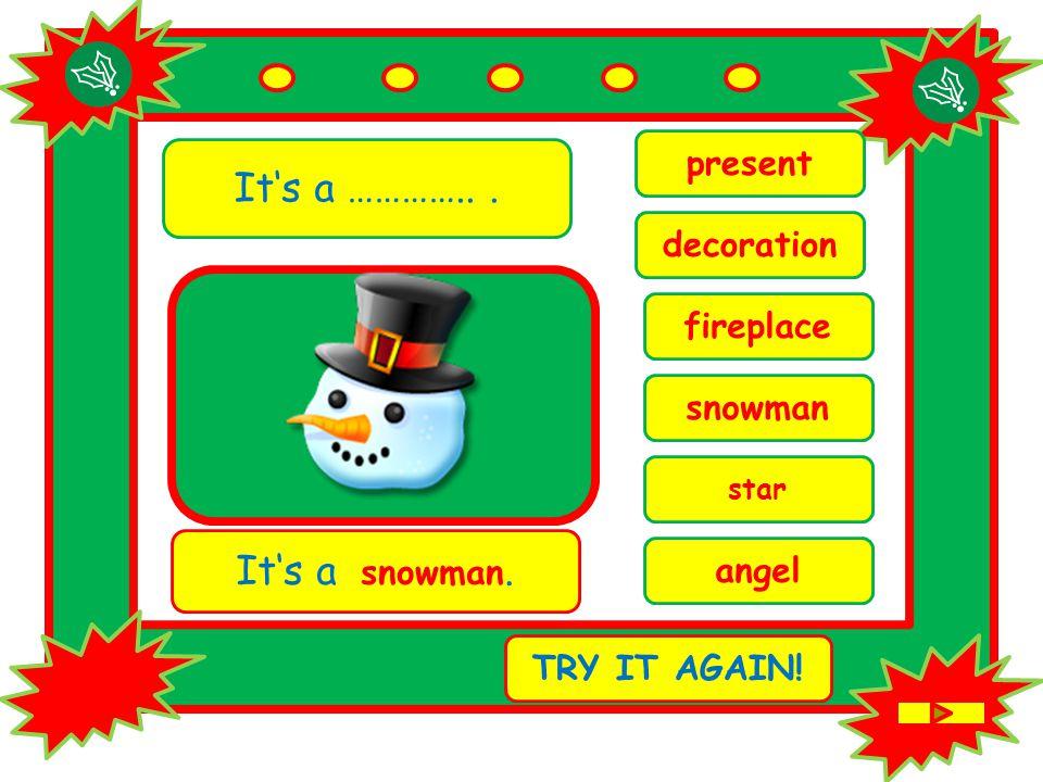 It's a …………... star It's a snowman. TRY IT AGAIN! snowman fireplace present angel decoration