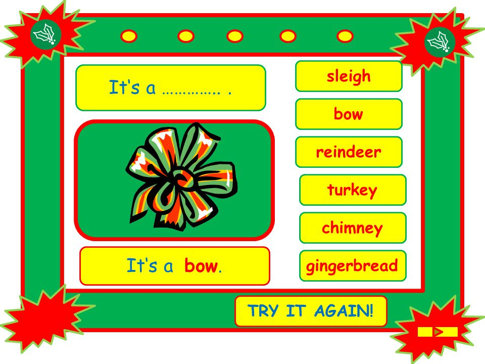 It's a …………... chimney It's a bow. TRY IT AGAIN! bow reindeer sleigh turkey gingerbread