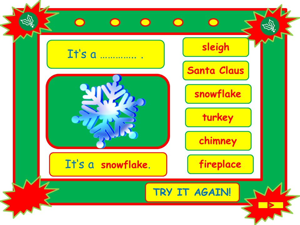 It's a …………... chimney It's a snowflake. TRY IT AGAIN.